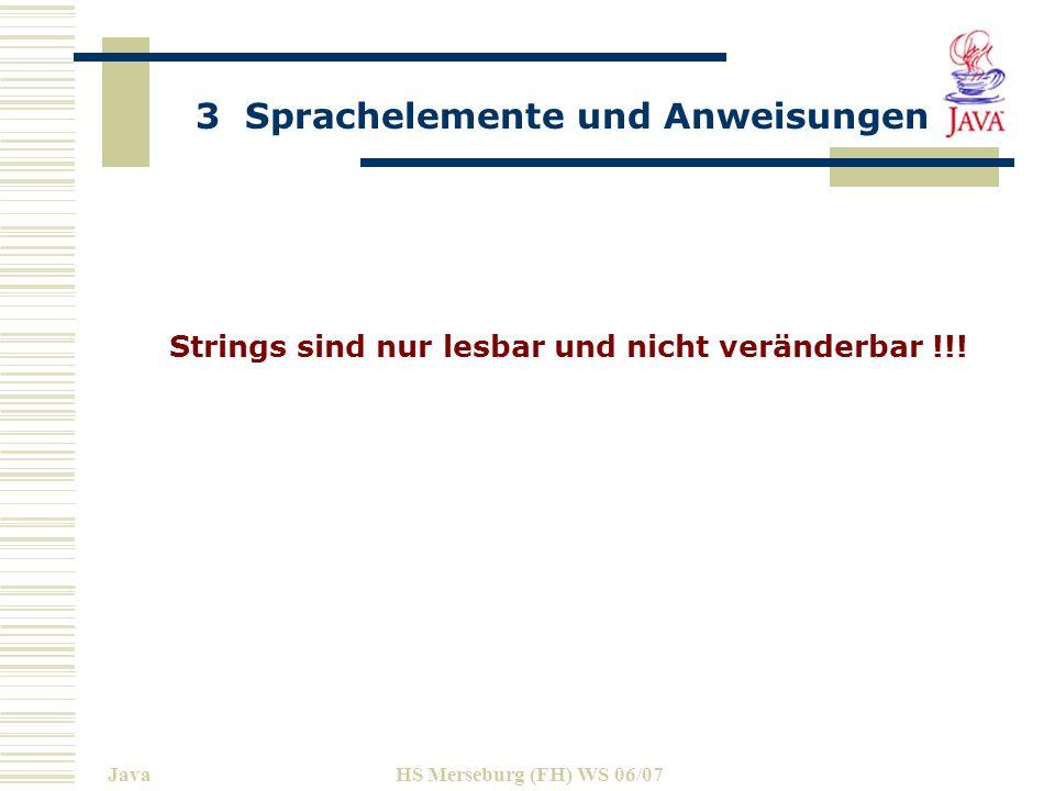 3 Sprachelemente und Anweisungen JavaHS Merseburg (FH) WS 06/07 class ChangeString { public static void main(String args[]) throws IOException { String aStr = Geed ; String bStr = Merning! ; String cStr = aStr.concat(bStr); System.out.println(cStr); String aStr = aStr.concat(bStr); // das geht nicht System.out.println(aStr.concat(bStr)); // aber das geht String dStr = cStr.replace( e , o ); System.out.println(dStr); String eStr = dStr.toLowerCase();// Kleinbuchstaben System.out.println(eStr); String fStr = eStr.toUpperCase(); System.out.println(fStr);....}