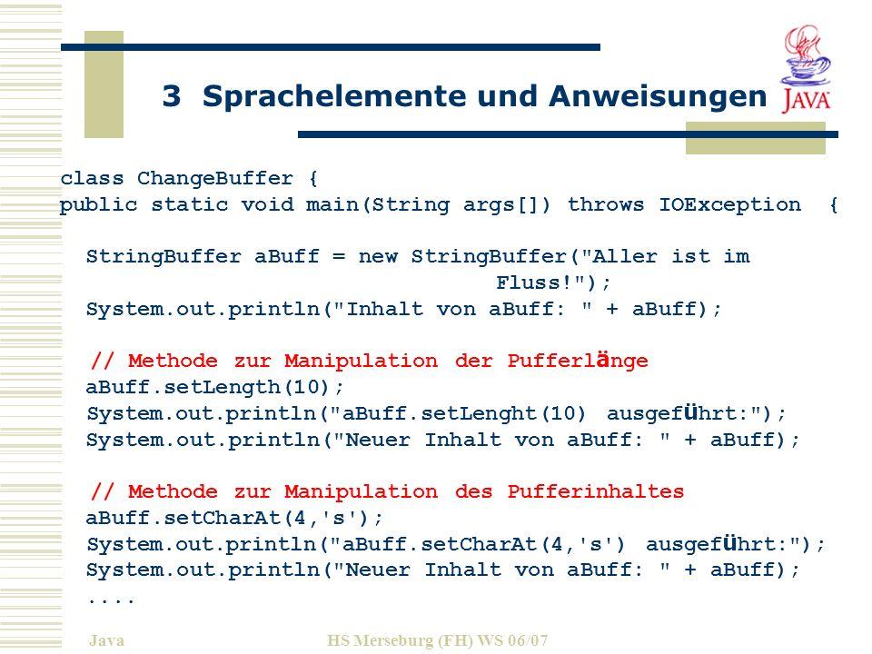 3 Sprachelemente und Anweisungen JavaHS Merseburg (FH) WS 06/07 class ChangeBuffer { public static void main(String args[]) throws IOException { StringBuffer aBuff = new StringBuffer( Aller ist im Fluss! ); System.out.println( Inhalt von aBuff: + aBuff); // Methode zur Manipulation der Pufferl ä nge aBuff.setLength(10); System.out.println( aBuff.setLenght(10) ausgef ü hrt: ); System.out.println( Neuer Inhalt von aBuff: + aBuff); // Methode zur Manipulation des Pufferinhaltes aBuff.setCharAt(4, s ); System.out.println( aBuff.setCharAt(4, s ) ausgef ü hrt: ); System.out.println( Neuer Inhalt von aBuff: + aBuff);....