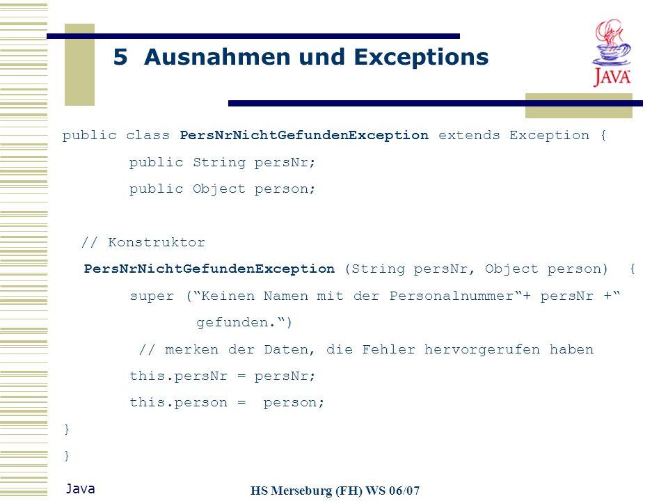 5 Ausnahmen und Exceptions Java HS Merseburg (FH) WS 06/07 public class PersNrNichtGefundenException extends Exception { public String persNr; public