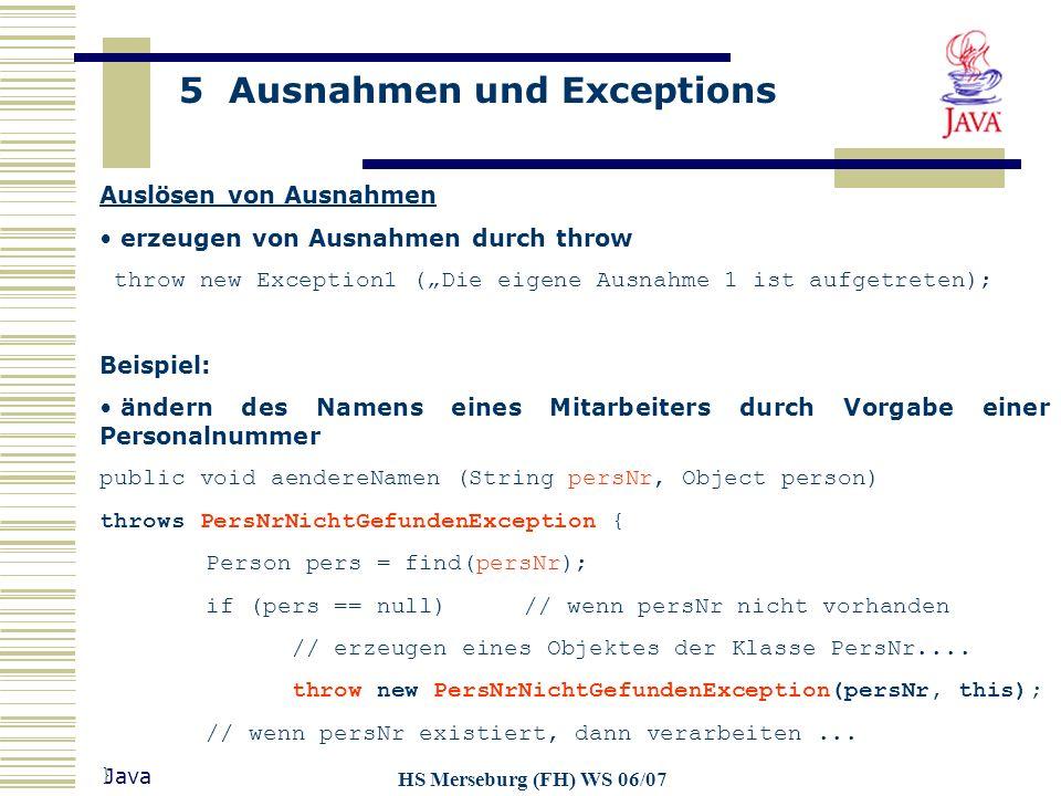 5 Ausnahmen und Exceptions Java HS Merseburg (FH) WS 06/07 Auslösen von Ausnahmen erzeugen von Ausnahmen durch throw throw new Exception1 (Die eigene
