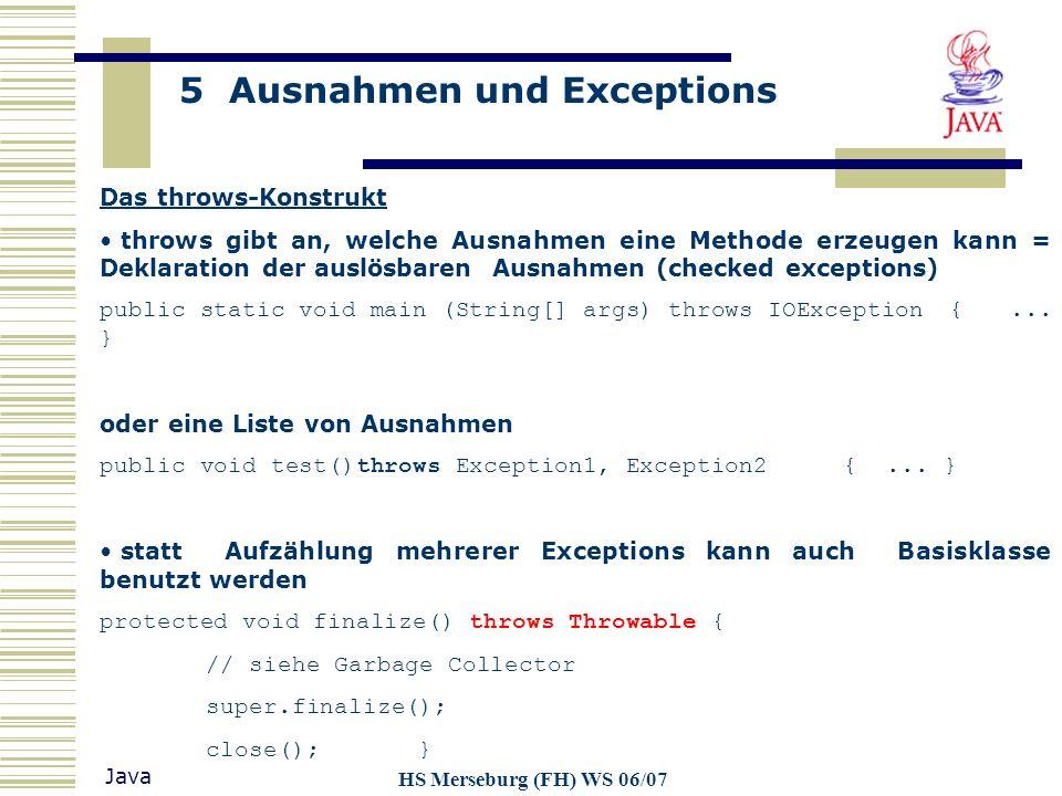 5 Ausnahmen und Exceptions Java HS Merseburg (FH) WS 06/07 Das throws-Konstrukt throws gibt an, welche Ausnahmen eine Methode erzeugen kann = Deklarat