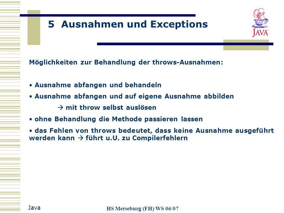 5 Ausnahmen und Exceptions Java HS Merseburg (FH) WS 06/07 Möglichkeiten zur Behandlung der throws-Ausnahmen: Ausnahme abfangen und behandeln Ausnahme