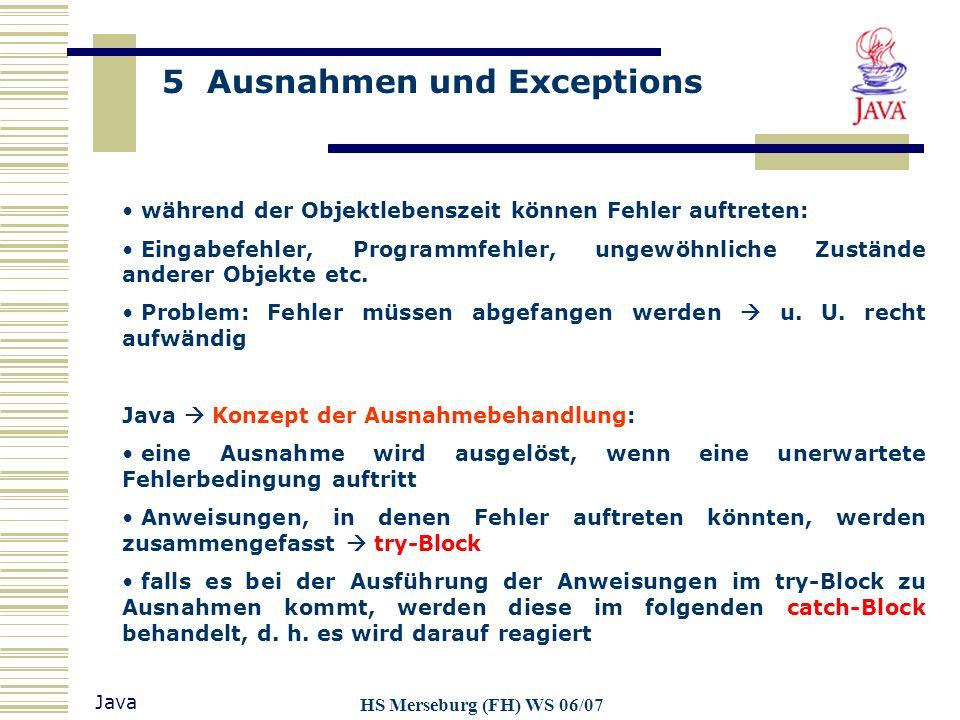 5 Ausnahmen und Exceptions Java HS Merseburg (FH) WS 06/07 während der Objektlebenszeit können Fehler auftreten: Eingabefehler, Programmfehler, ungewö