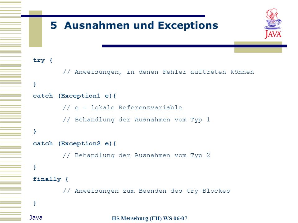 5 Ausnahmen und Exceptions Java HS Merseburg (FH) WS 06/07 Object Throwable Exception Error (andere Exceptions) RuntimeException AbstractMethodError NullPointerException IndexOutOfBoundsException NumberFormatException...