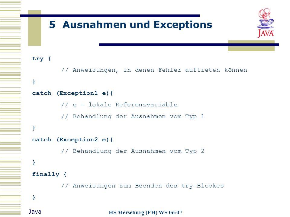 5 Ausnahmen und Exceptions Java HS Merseburg (FH) WS 06/07 try { // Anweisungen, in denen Fehler auftreten können } catch (Exception1 e){ // e = lokal