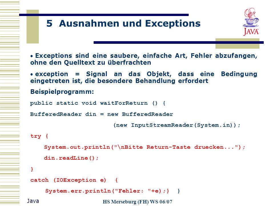 5 Ausnahmen und Exceptions Java HS Merseburg (FH) WS 06/07 Exceptions sind eine saubere, einfache Art, Fehler abzufangen, ohne den Quelltext zu überfr