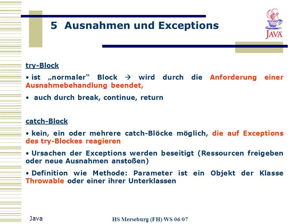 5 Ausnahmen und Exceptions Java HS Merseburg (FH) WS 06/07 try-Block ist normaler Block wird durch die Anforderung einer Ausnahmebehandlung beendet, a