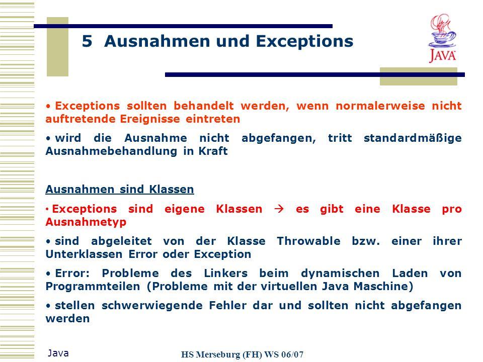 5 Ausnahmen und Exceptions Java HS Merseburg (FH) WS 06/07 Exceptions sollten behandelt werden, wenn normalerweise nicht auftretende Ereignisse eintre