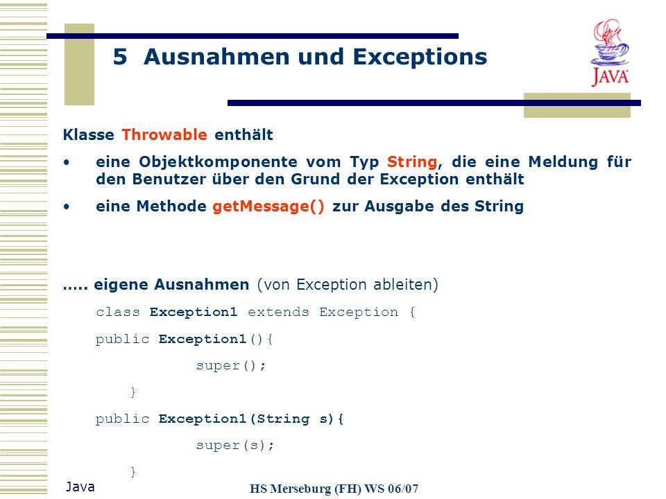 5 Ausnahmen und Exceptions Java HS Merseburg (FH) WS 06/07 Klasse Throwable enthält eine Objektkomponente vom Typ String, die eine Meldung für den Ben