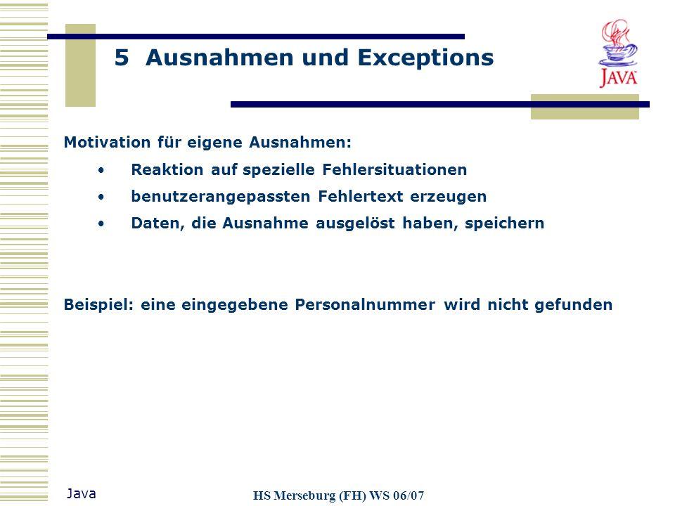 5 Ausnahmen und Exceptions Java HS Merseburg (FH) WS 06/07 Motivation für eigene Ausnahmen: Reaktion auf spezielle Fehlersituationen benutzerangepasst