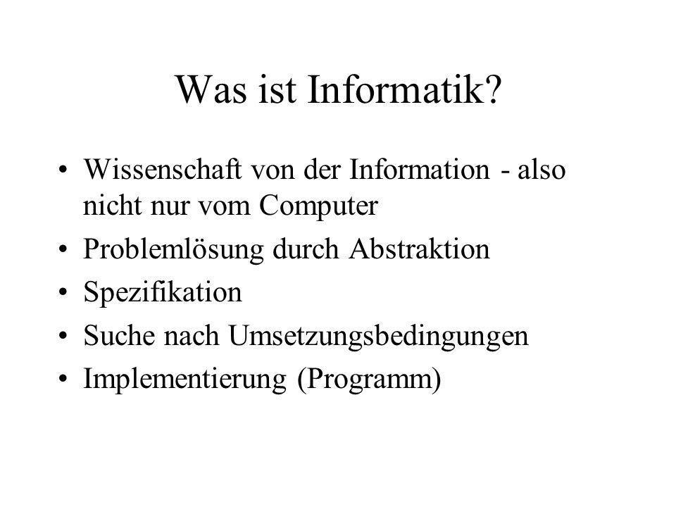 Was ist Informatik? Wissenschaft von der Information - also nicht nur vom Computer Problemlösung durch Abstraktion Spezifikation Suche nach Umsetzungs