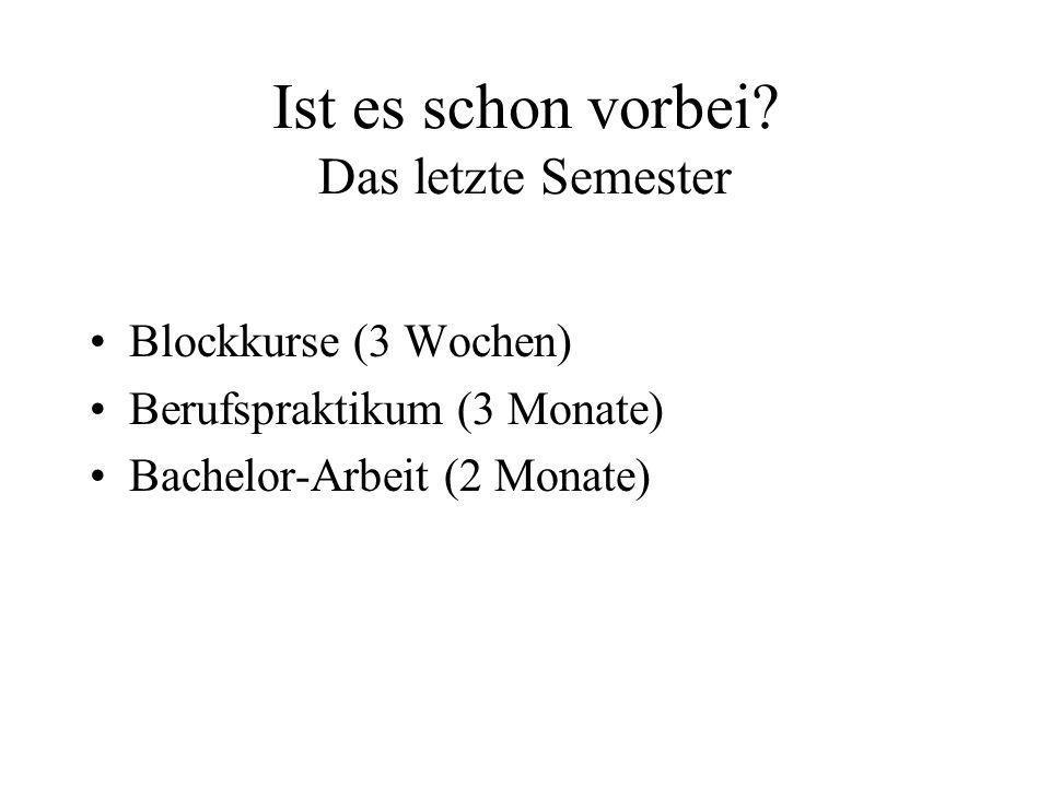 Ist es schon vorbei? Das letzte Semester Blockkurse (3 Wochen) Berufspraktikum (3 Monate) Bachelor-Arbeit (2 Monate)