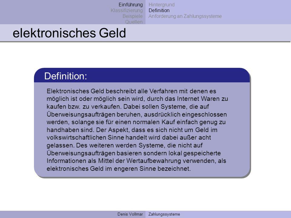 Denis VollmarZahlungssysteme elektronisches Geld Definition: Elektronisches Geld beschreibt alle Verfahren mit denen es möglich ist oder möglich sein