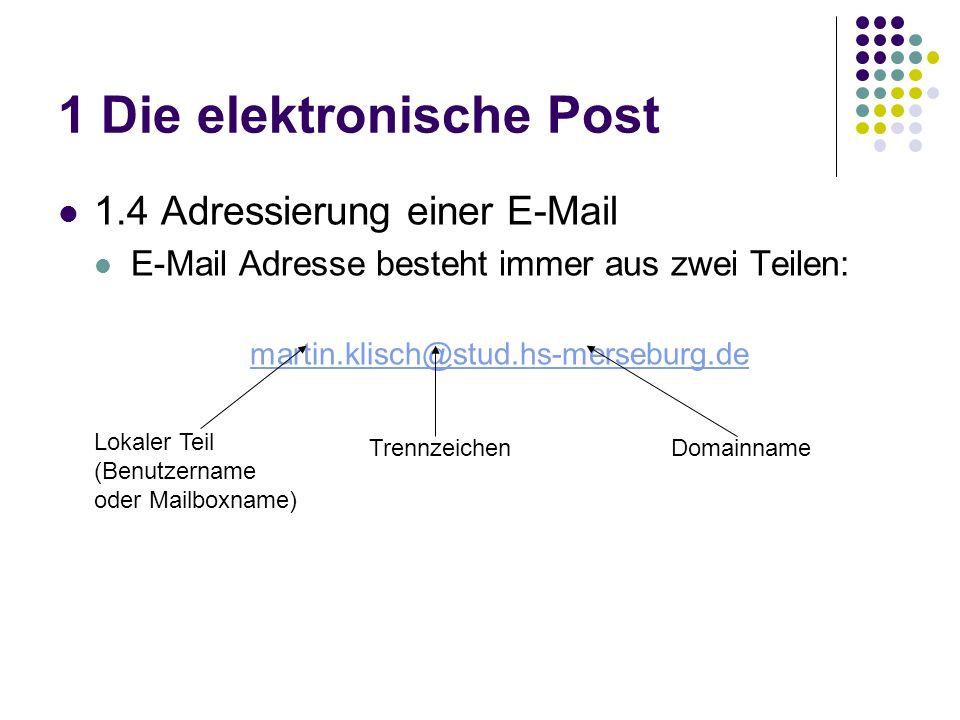 1 Die elektronische Post 1.4 Adressierung einer E-Mail E-Mail Adresse besteht immer aus zwei Teilen: martin.klisch@stud.hs-merseburg.de Lokaler Teil (Benutzername oder Mailboxname) DomainnameTrennzeichen