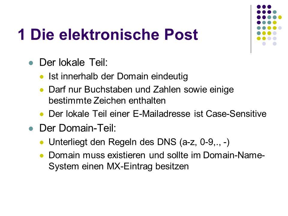 1 Die elektronische Post Der lokale Teil: Ist innerhalb der Domain eindeutig Darf nur Buchstaben und Zahlen sowie einige bestimmte Zeichen enthalten Der lokale Teil einer E-Mailadresse ist Case-Sensitive Der Domain-Teil: Unterliegt den Regeln des DNS (a-z, 0-9,., -) Domain muss existieren und sollte im Domain-Name- System einen MX-Eintrag besitzen