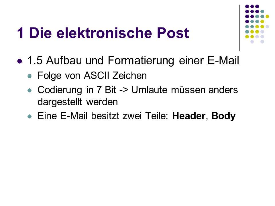 1 Die elektronische Post 1.5 Aufbau und Formatierung einer E-Mail Folge von ASCII Zeichen Codierung in 7 Bit -> Umlaute müssen anders dargestellt werden Eine E-Mail besitzt zwei Teile: Header, Body