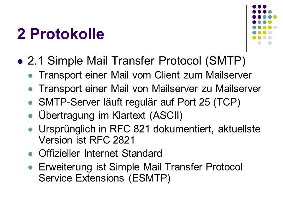 2 Protokolle 2.1 Simple Mail Transfer Protocol (SMTP) Transport einer Mail vom Client zum Mailserver Transport einer Mail von Mailserver zu Mailserver SMTP-Server läuft regulär auf Port 25 (TCP) Übertragung im Klartext (ASCII) Ursprünglich in RFC 821 dokumentiert, aktuellste Version ist RFC 2821 Offizieller Internet Standard Erweiterung ist Simple Mail Transfer Protocol Service Extensions (ESMTP)
