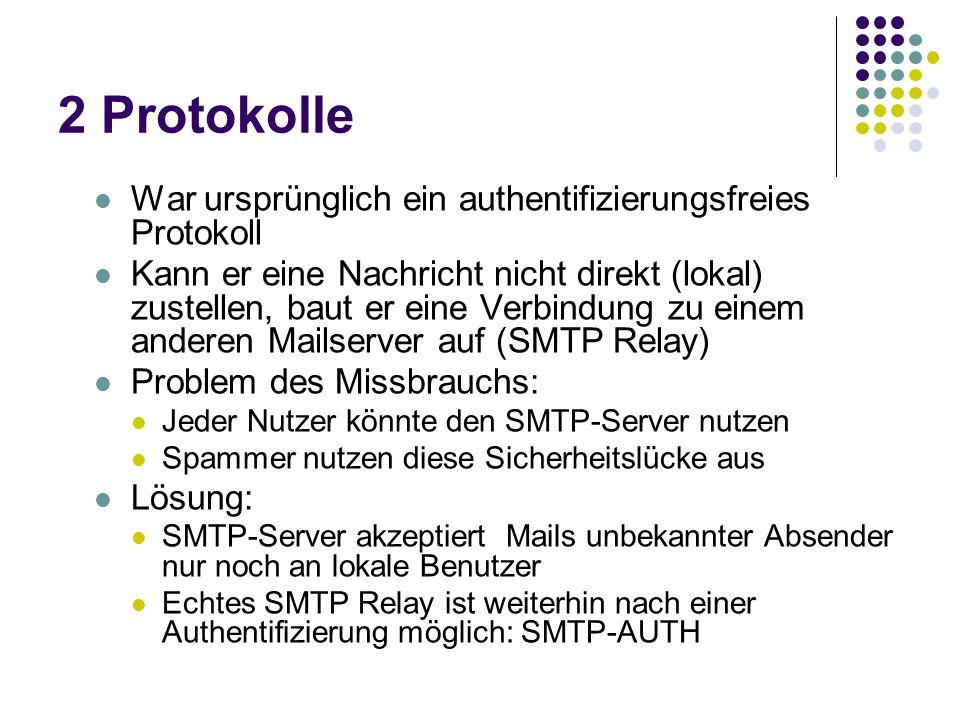 2 Protokolle War ursprünglich ein authentifizierungsfreies Protokoll Kann er eine Nachricht nicht direkt (lokal) zustellen, baut er eine Verbindung zu einem anderen Mailserver auf (SMTP Relay) Problem des Missbrauchs: Jeder Nutzer könnte den SMTP-Server nutzen Spammer nutzen diese Sicherheitslücke aus Lösung: SMTP-Server akzeptiert Mails unbekannter Absender nur noch an lokale Benutzer Echtes SMTP Relay ist weiterhin nach einer Authentifizierung möglich: SMTP-AUTH