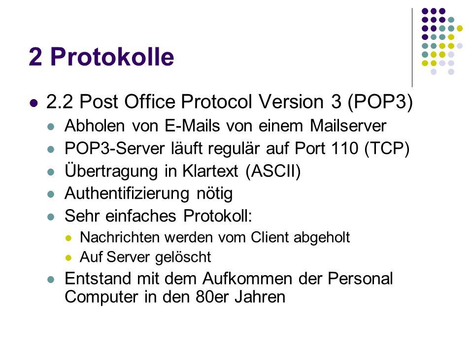 2 Protokolle 2.2 Post Office Protocol Version 3 (POP3) Abholen von E-Mails von einem Mailserver POP3-Server läuft regulär auf Port 110 (TCP) Übertragung in Klartext (ASCII) Authentifizierung nötig Sehr einfaches Protokoll: Nachrichten werden vom Client abgeholt Auf Server gelöscht Entstand mit dem Aufkommen der Personal Computer in den 80er Jahren