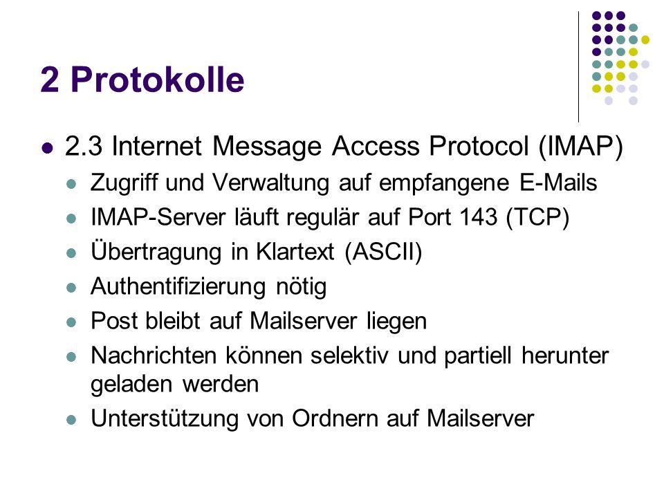 2 Protokolle 2.3 Internet Message Access Protocol (IMAP) Zugriff und Verwaltung auf empfangene E-Mails IMAP-Server läuft regulär auf Port 143 (TCP) Übertragung in Klartext (ASCII) Authentifizierung nötig Post bleibt auf Mailserver liegen Nachrichten können selektiv und partiell herunter geladen werden Unterstützung von Ordnern auf Mailserver
