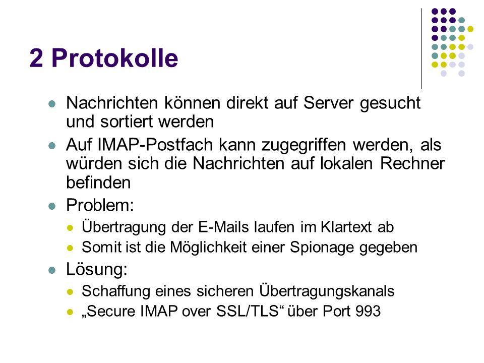2 Protokolle Nachrichten können direkt auf Server gesucht und sortiert werden Auf IMAP-Postfach kann zugegriffen werden, als würden sich die Nachrichten auf lokalen Rechner befinden Problem: Übertragung der E-Mails laufen im Klartext ab Somit ist die Möglichkeit einer Spionage gegeben Lösung: Schaffung eines sicheren Übertragungskanals Secure IMAP over SSL/TLS über Port 993
