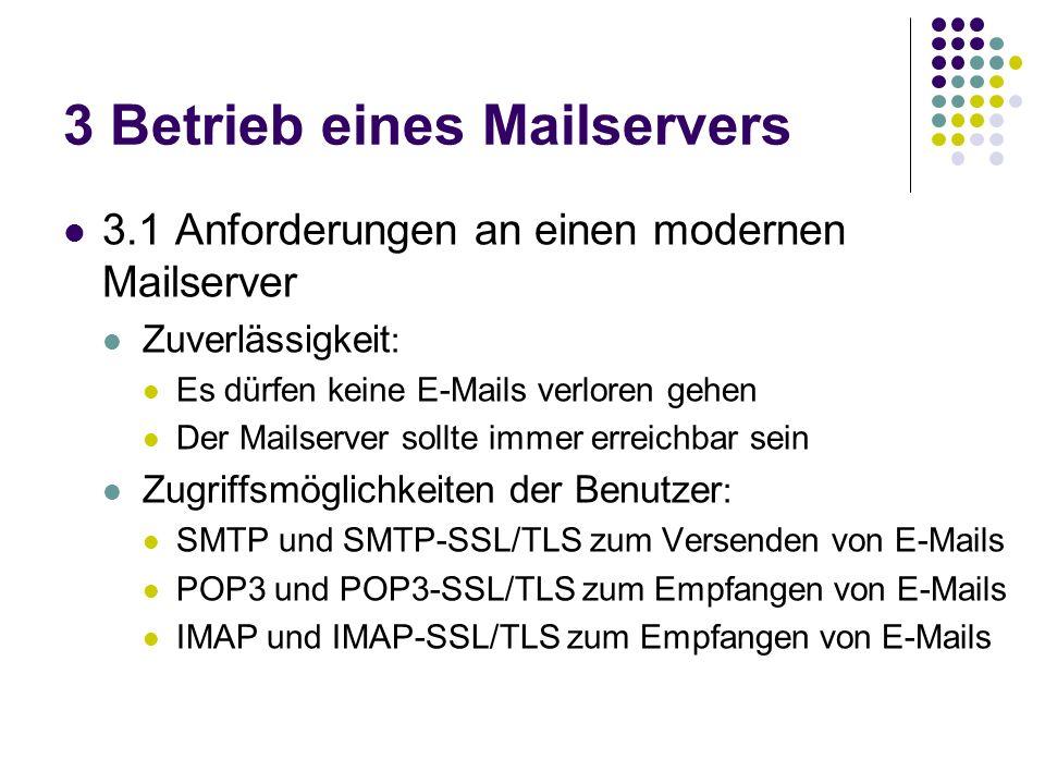 3 Betrieb eines Mailservers 3.1 Anforderungen an einen modernen Mailserver Zuverlässigkeit : Es dürfen keine E-Mails verloren gehen Der Mailserver sollte immer erreichbar sein Zugriffsmöglichkeiten der Benutzer : SMTP und SMTP-SSL/TLS zum Versenden von E-Mails POP3 und POP3-SSL/TLS zum Empfangen von E-Mails IMAP und IMAP-SSL/TLS zum Empfangen von E-Mails