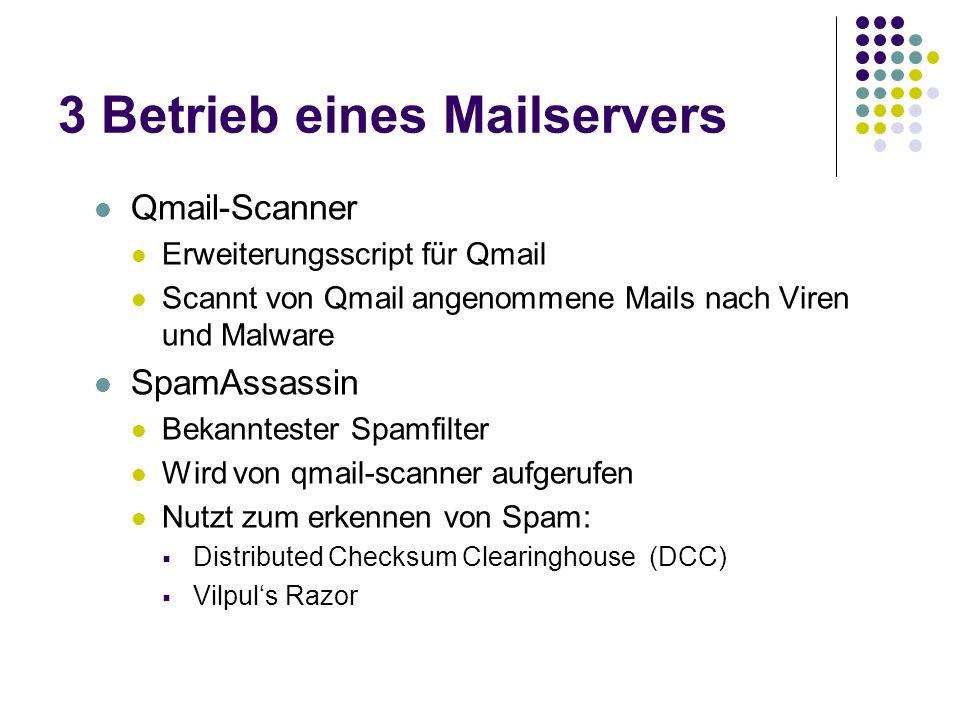 3 Betrieb eines Mailservers Qmail-Scanner Erweiterungsscript für Qmail Scannt von Qmail angenommene Mails nach Viren und Malware SpamAssassin Bekanntester Spamfilter Wird von qmail-scanner aufgerufen Nutzt zum erkennen von Spam: Distributed Checksum Clearinghouse (DCC) Vilpuls Razor