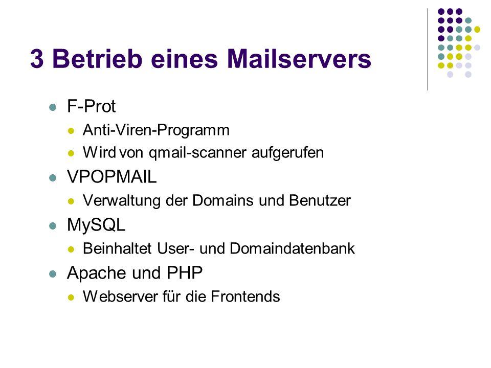 3 Betrieb eines Mailservers F-Prot Anti-Viren-Programm Wird von qmail-scanner aufgerufen VPOPMAIL Verwaltung der Domains und Benutzer MySQL Beinhaltet User- und Domaindatenbank Apache und PHP Webserver für die Frontends
