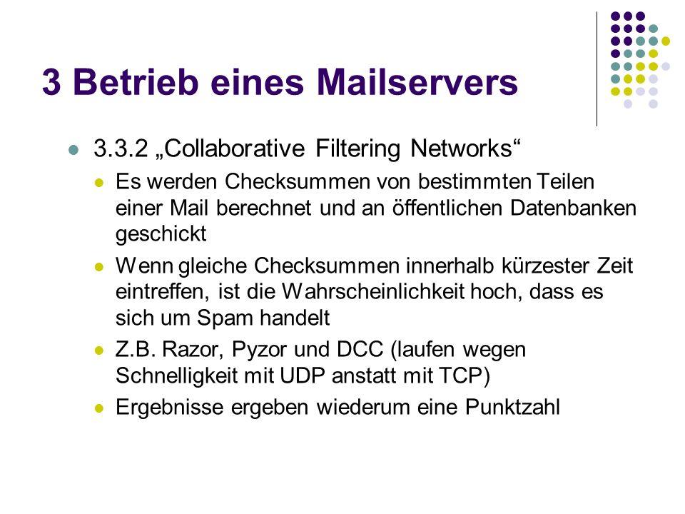 3 Betrieb eines Mailservers 3.3.2 Collaborative Filtering Networks Es werden Checksummen von bestimmten Teilen einer Mail berechnet und an öffentlichen Datenbanken geschickt Wenn gleiche Checksummen innerhalb kürzester Zeit eintreffen, ist die Wahrscheinlichkeit hoch, dass es sich um Spam handelt Z.B.