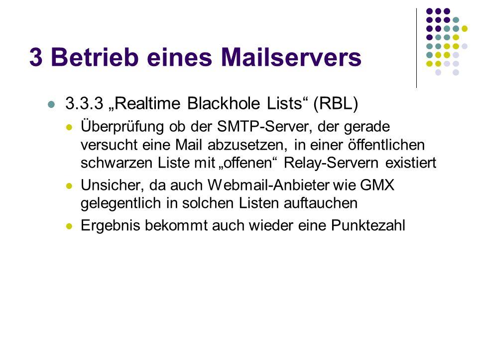 3 Betrieb eines Mailservers 3.3.3 Realtime Blackhole Lists (RBL) Überprüfung ob der SMTP-Server, der gerade versucht eine Mail abzusetzen, in einer öffentlichen schwarzen Liste mit offenen Relay-Servern existiert Unsicher, da auch Webmail-Anbieter wie GMX gelegentlich in solchen Listen auftauchen Ergebnis bekommt auch wieder eine Punktezahl