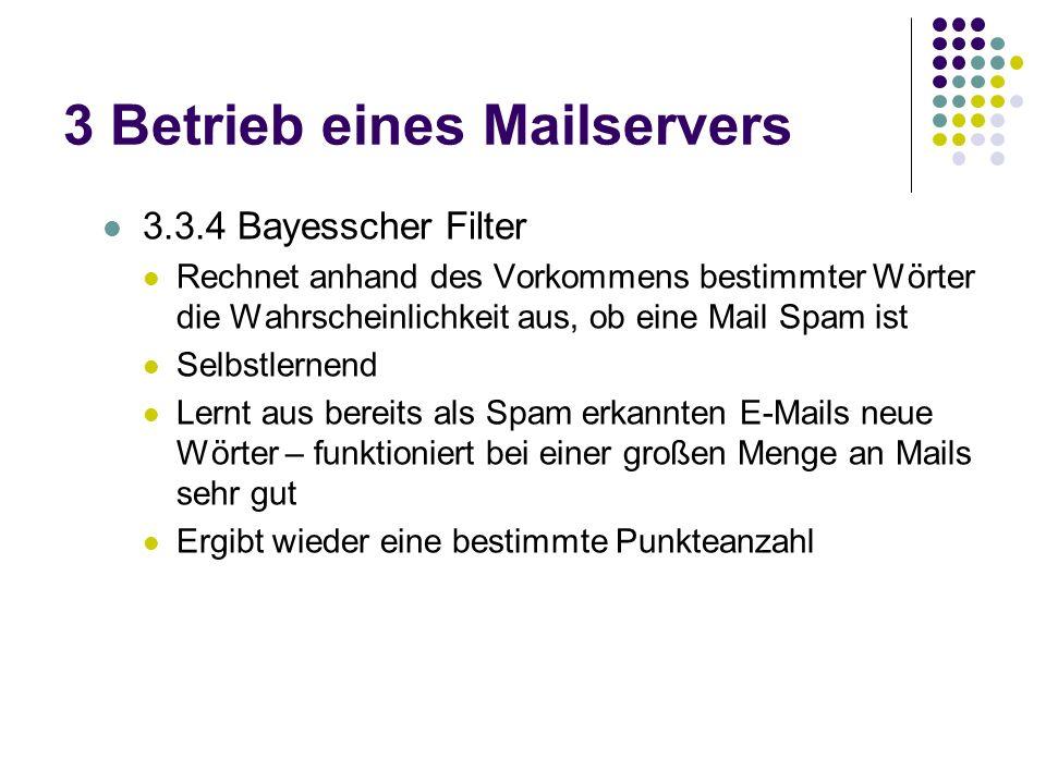 3 Betrieb eines Mailservers 3.3.4 Bayesscher Filter Rechnet anhand des Vorkommens bestimmter Wörter die Wahrscheinlichkeit aus, ob eine Mail Spam ist Selbstlernend Lernt aus bereits als Spam erkannten E-Mails neue Wörter – funktioniert bei einer großen Menge an Mails sehr gut Ergibt wieder eine bestimmte Punkteanzahl