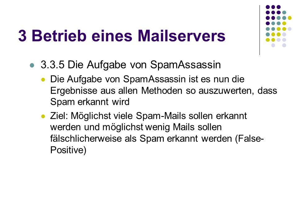 3 Betrieb eines Mailservers 3.3.5 Die Aufgabe von SpamAssassin Die Aufgabe von SpamAssassin ist es nun die Ergebnisse aus allen Methoden so auszuwerten, dass Spam erkannt wird Ziel: Möglichst viele Spam-Mails sollen erkannt werden und möglichst wenig Mails sollen fälschlicherweise als Spam erkannt werden (False- Positive)