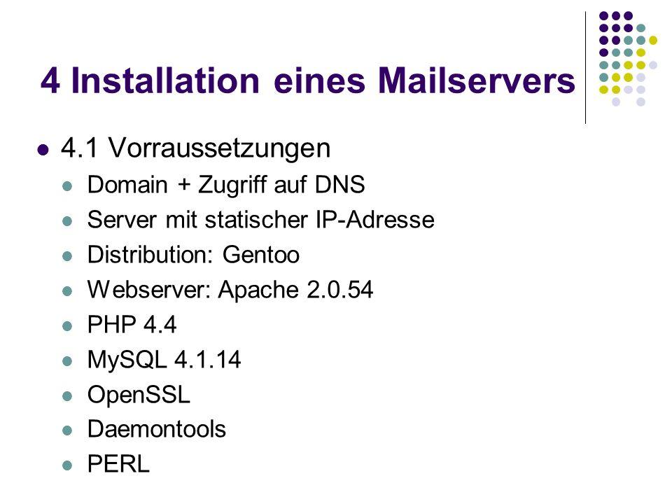 4 Installation eines Mailservers 4.1 Vorraussetzungen Domain + Zugriff auf DNS Server mit statischer IP-Adresse Distribution: Gentoo Webserver: Apache 2.0.54 PHP 4.4 MySQL 4.1.14 OpenSSL Daemontools PERL