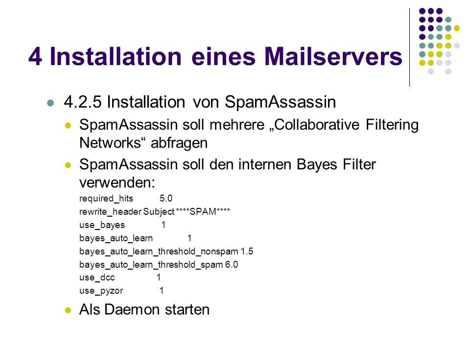 4 Installation eines Mailservers 4.2.5 Installation von SpamAssassin SpamAssassin soll mehrere Collaborative Filtering Networks abfragen SpamAssassin soll den internen Bayes Filter verwenden: required_hits 5.0 rewrite_header Subject ****SPAM**** use_bayes 1 bayes_auto_learn 1 bayes_auto_learn_threshold_nonspam 1.5 bayes_auto_learn_threshold_spam 6.0 use_dcc 1 use_pyzor 1 Als Daemon starten