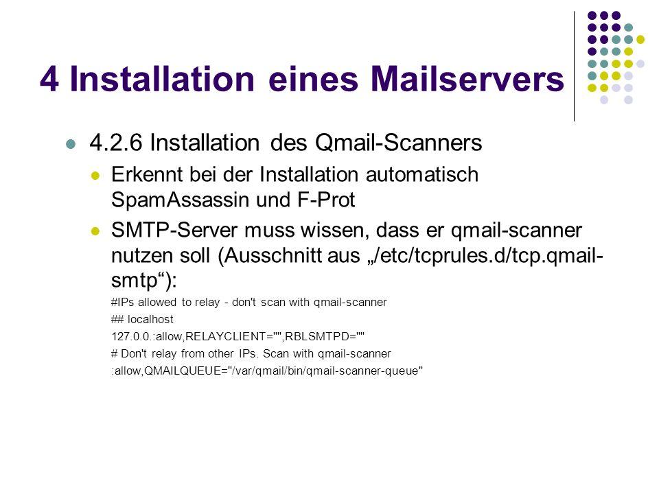 4 Installation eines Mailservers 4.2.6 Installation des Qmail-Scanners Erkennt bei der Installation automatisch SpamAssassin und F-Prot SMTP-Server muss wissen, dass er qmail-scanner nutzen soll (Ausschnitt aus /etc/tcprules.d/tcp.qmail- smtp): #IPs allowed to relay - don t scan with qmail-scanner ## localhost 127.0.0.:allow,RELAYCLIENT= ,RBLSMTPD= # Don t relay from other IPs.