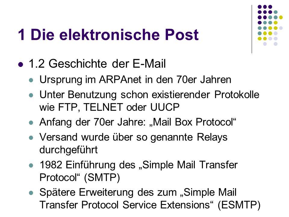 1 Die elektronische Post 1.2 Geschichte der E-Mail Ursprung im ARPAnet in den 70er Jahren Unter Benutzung schon existierender Protokolle wie FTP, TELNET oder UUCP Anfang der 70er Jahre: Mail Box Protocol Versand wurde über so genannte Relays durchgeführt 1982 Einführung des Simple Mail Transfer Protocol (SMTP) Spätere Erweiterung des zum Simple Mail Transfer Protocol Service Extensions (ESMTP)