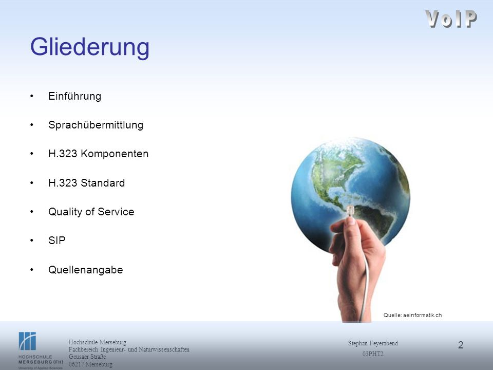 3 Hochschule Merseburg Fachbereich Ingenieur- und Naturwissenschaften Geusaer Straße 06217 Merseburg Stephan Feyerabend 03PHT2 Einführung Voice over IP integrierte Infrastruktur von Sprach- und Datenkommunikation Grundlage dieser Zusammenführung ist das Internetprotokoll (IP) Sprache wird komprimiert, in IP - Datenpakete verpackt und über Netzwerk transportiert