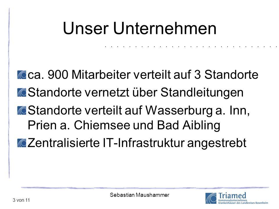 Sebastian Maushammer 3 von 11 Unser Unternehmen ca. 900 Mitarbeiter verteilt auf 3 Standorte Standorte vernetzt über Standleitungen Standorte verteilt