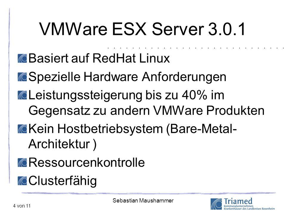 Sebastian Maushammer 4 von 11 VMWare ESX Server 3.0.1 Basiert auf RedHat Linux Spezielle Hardware Anforderungen Leistungssteigerung bis zu 40% im Gege