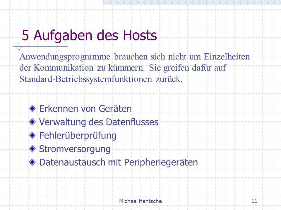 Michael Hentsche11 5 Aufgaben des Hosts Erkennen von Geräten Verwaltung des Datenflusses Fehlerüberprüfung Stromversorgung Datenaustausch mit Peripheriegeräten Anwendungsprogramme brauchen sich nicht um Einzelheiten der Kommunikation zu kümmern.