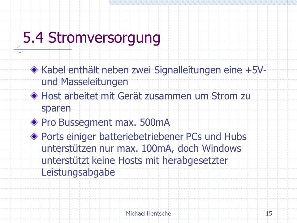 Michael Hentsche15 5.4 Stromversorgung Kabel enthält neben zwei Signalleitungen eine +5V- und Masseleitungen Host arbeitet mit Gerät zusammen um Strom zu sparen Pro Bussegment max.