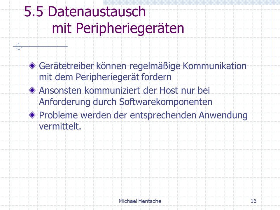 Michael Hentsche16 5.5 Datenaustausch mit Peripheriegeräten Gerätetreiber können regelmäßige Kommunikation mit dem Peripheriegerät fordern Ansonsten kommuniziert der Host nur bei Anforderung durch Softwarekomponenten Probleme werden der entsprechenden Anwendung vermittelt.