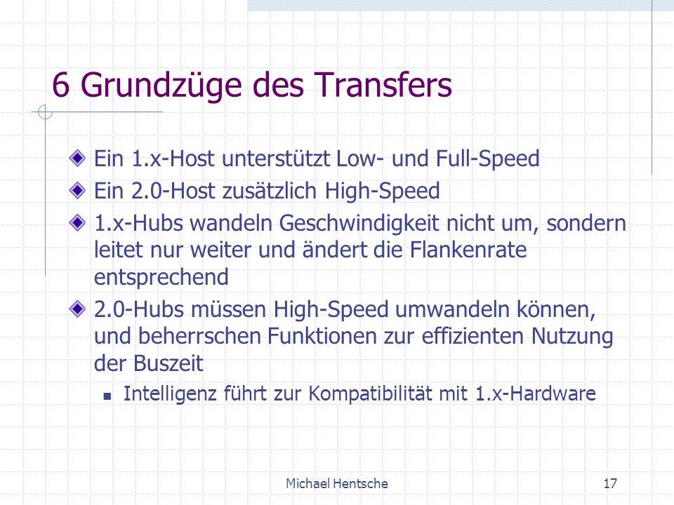 Michael Hentsche17 6 Grundzüge des Transfers Ein 1.x-Host unterstützt Low- und Full-Speed Ein 2.0-Host zusätzlich High-Speed 1.x-Hubs wandeln Geschwindigkeit nicht um, sondern leitet nur weiter und ändert die Flankenrate entsprechend 2.0-Hubs müssen High-Speed umwandeln können, und beherrschen Funktionen zur effizienten Nutzung der Buszeit Intelligenz führt zur Kompatibilität mit 1.x-Hardware