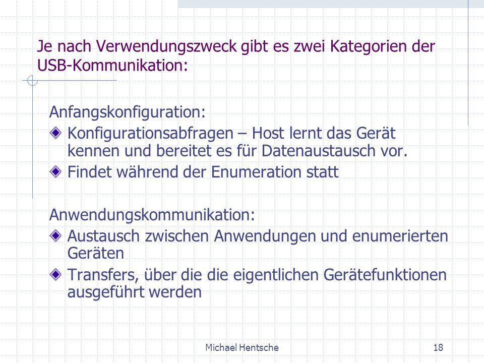 Michael Hentsche18 Je nach Verwendungszweck gibt es zwei Kategorien der USB-Kommunikation: Anfangskonfiguration: Konfigurationsabfragen – Host lernt das Gerät kennen und bereitet es für Datenaustausch vor.