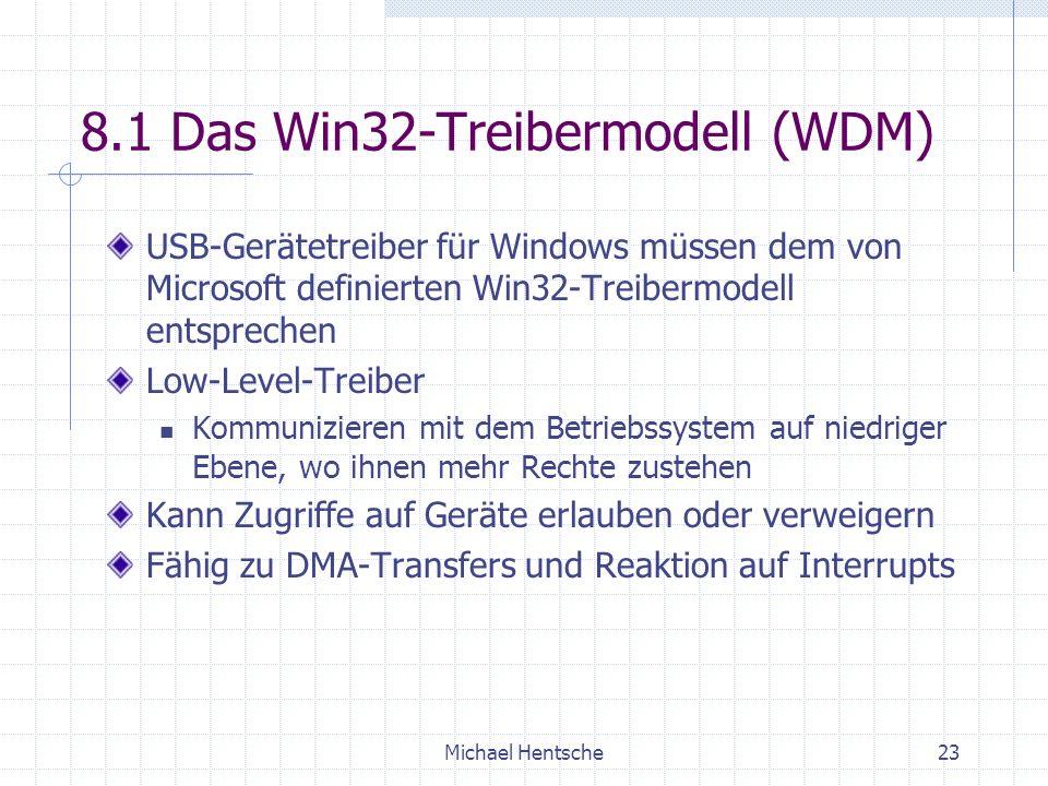 Michael Hentsche23 8.1 Das Win32-Treibermodell (WDM) USB-Gerätetreiber für Windows müssen dem von Microsoft definierten Win32-Treibermodell entsprechen Low-Level-Treiber Kommunizieren mit dem Betriebssystem auf niedriger Ebene, wo ihnen mehr Rechte zustehen Kann Zugriffe auf Geräte erlauben oder verweigern Fähig zu DMA-Transfers und Reaktion auf Interrupts