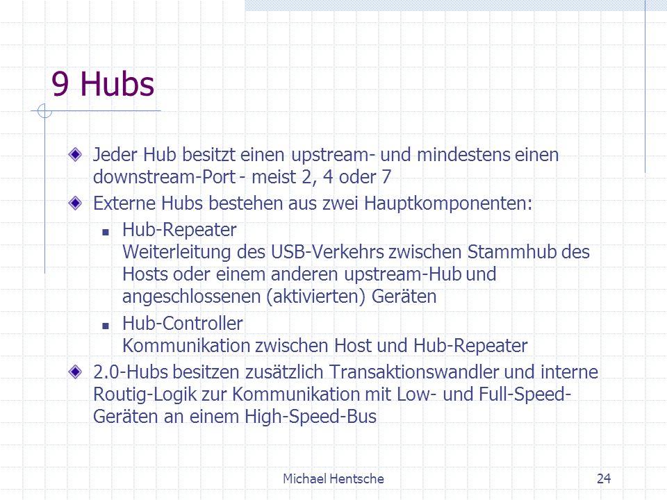 Michael Hentsche24 9 Hubs Jeder Hub besitzt einen upstream- und mindestens einen downstream-Port - meist 2, 4 oder 7 Externe Hubs bestehen aus zwei Hauptkomponenten: Hub-Repeater Weiterleitung des USB-Verkehrs zwischen Stammhub des Hosts oder einem anderen upstream-Hub und angeschlossenen (aktivierten) Geräten Hub-Controller Kommunikation zwischen Host und Hub-Repeater 2.0-Hubs besitzen zusätzlich Transaktionswandler und interne Routig-Logik zur Kommunikation mit Low- und Full-Speed- Geräten an einem High-Speed-Bus