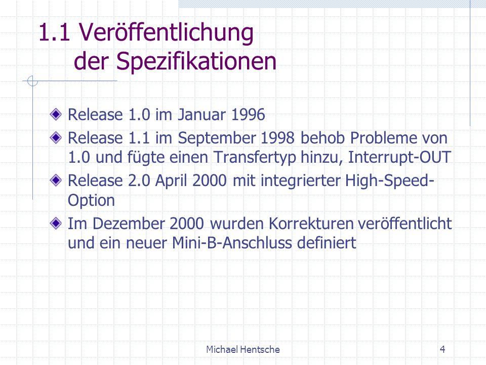 Michael Hentsche4 1.1 Veröffentlichung der Spezifikationen Release 1.0 im Januar 1996 Release 1.1 im September 1998 behob Probleme von 1.0 und fügte einen Transfertyp hinzu, Interrupt-OUT Release 2.0 April 2000 mit integrierter High-Speed- Option Im Dezember 2000 wurden Korrekturen veröffentlicht und ein neuer Mini-B-Anschluss definiert