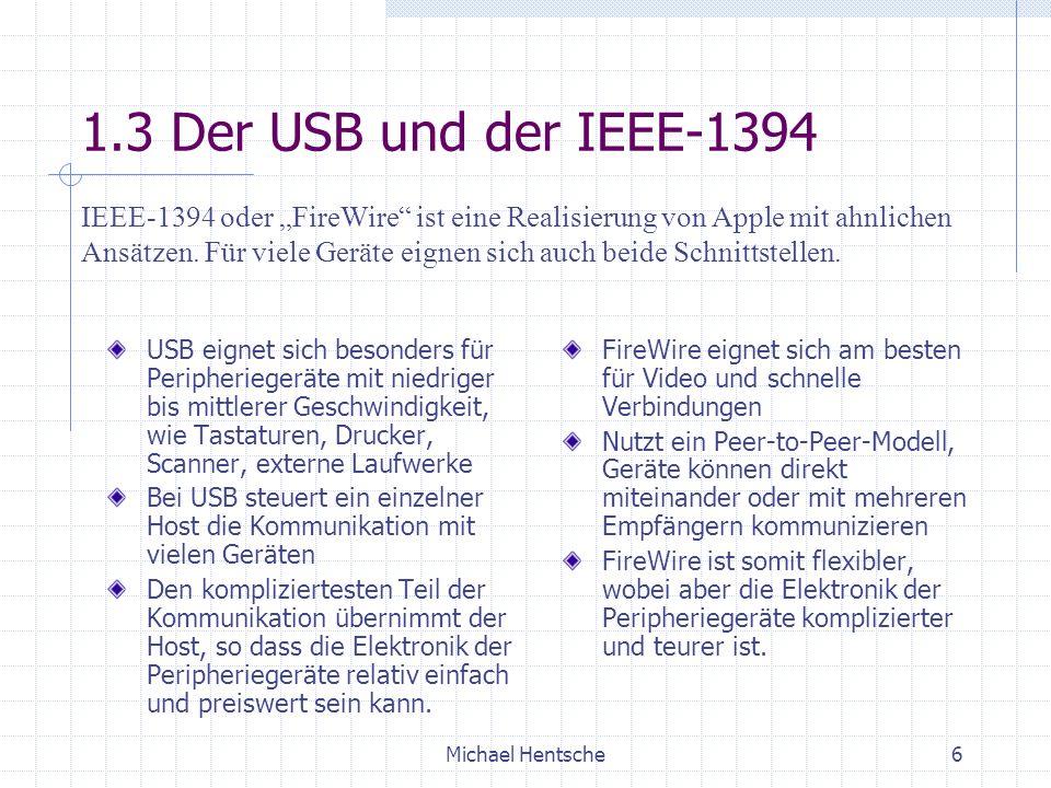 Michael Hentsche6 1.3 Der USB und der IEEE-1394 USB eignet sich besonders für Peripheriegeräte mit niedriger bis mittlerer Geschwindigkeit, wie Tastaturen, Drucker, Scanner, externe Laufwerke Bei USB steuert ein einzelner Host die Kommunikation mit vielen Geräten Den kompliziertesten Teil der Kommunikation übernimmt der Host, so dass die Elektronik der Peripheriegeräte relativ einfach und preiswert sein kann.