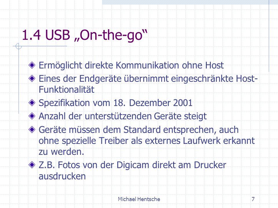 Michael Hentsche7 1.4 USB On-the-go Ermöglicht direkte Kommunikation ohne Host Eines der Endgeräte übernimmt eingeschränkte Host- Funktionalität Spezifikation vom 18.