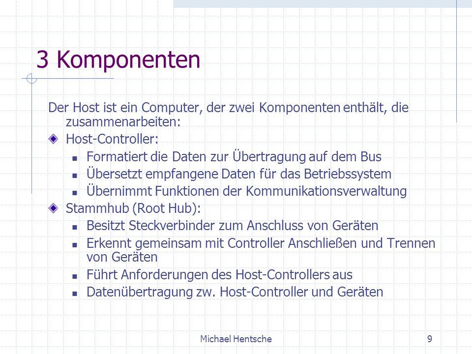 Michael Hentsche9 3 Komponenten Der Host ist ein Computer, der zwei Komponenten enthält, die zusammenarbeiten: Host-Controller: Formatiert die Daten zur Übertragung auf dem Bus Übersetzt empfangene Daten für das Betriebssystem Übernimmt Funktionen der Kommunikationsverwaltung Stammhub (Root Hub): Besitzt Steckverbinder zum Anschluss von Geräten Erkennt gemeinsam mit Controller Anschließen und Trennen von Geräten Führt Anforderungen des Host-Controllers aus Datenübertragung zw.